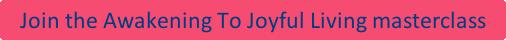 Awakening to Joyful Living masterclass - opening to the greatest joy